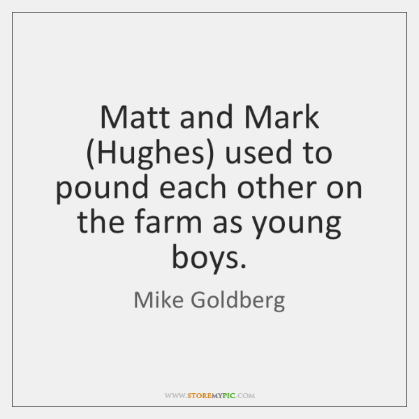 Matt and Mark (Hughes) used to pound each other on the farm ...