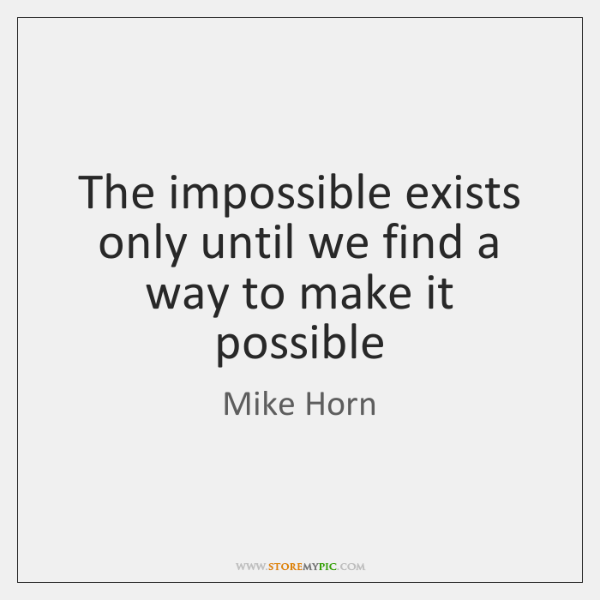 The impossible exists only until we find a way to make it ...