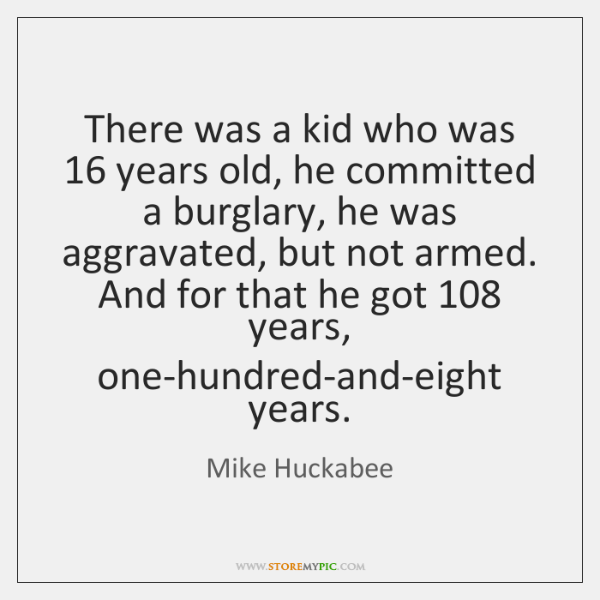 There was a kid who was 16 years old, he committed a burglary, ...