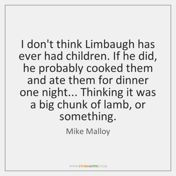 I don't think Limbaugh has ever had children. If he did, he ...