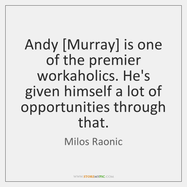 Andy [Murray] is one of the premier workaholics. He's given himself a ...