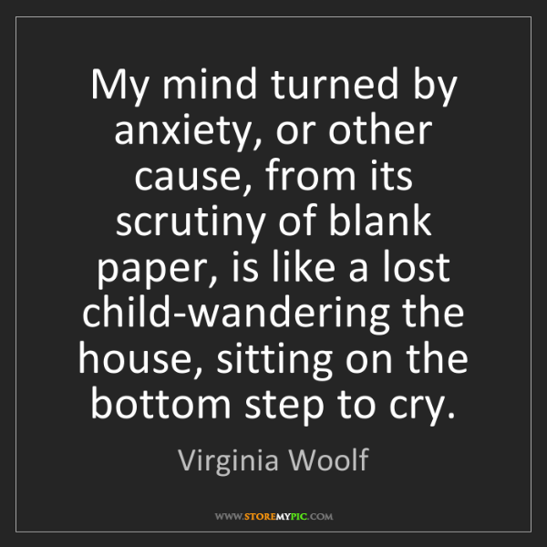 Virginia Woolf: My mind turned by anxiety, or other cause, from its scrutiny...