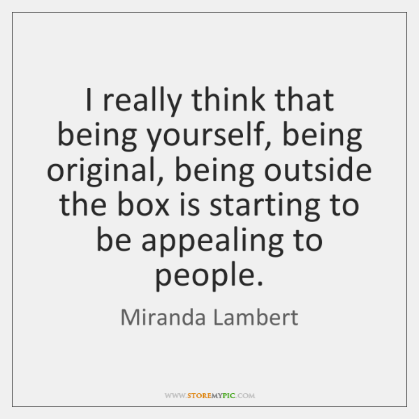 I really think that being yourself, being original, being outside the box ...