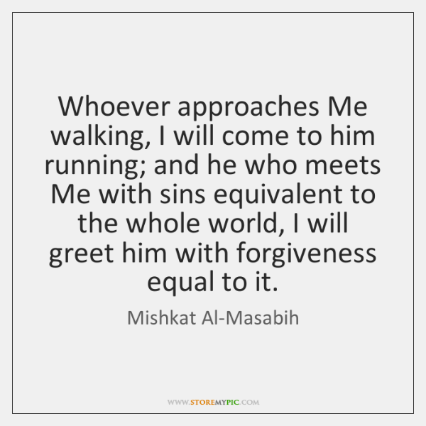 Whoever approaches Me walking, I will come to him running; and he ...