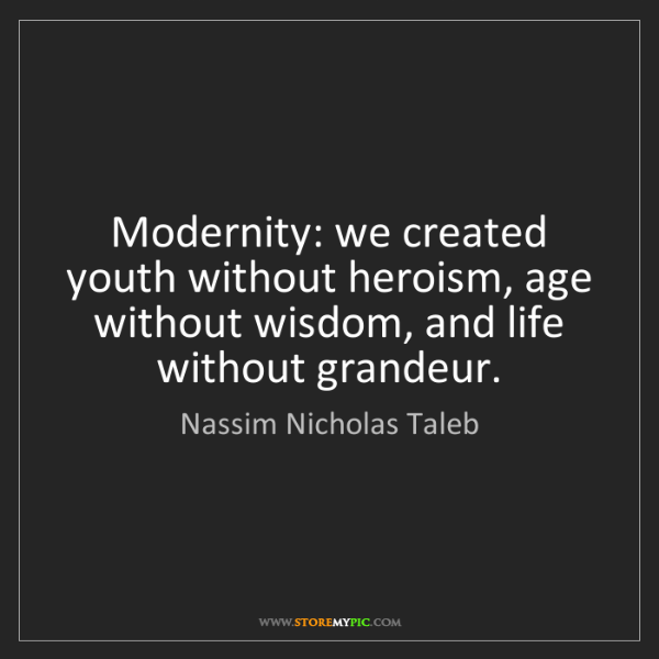 Nassim Nicholas Taleb: Modernity: we created youth without heroism, age without...