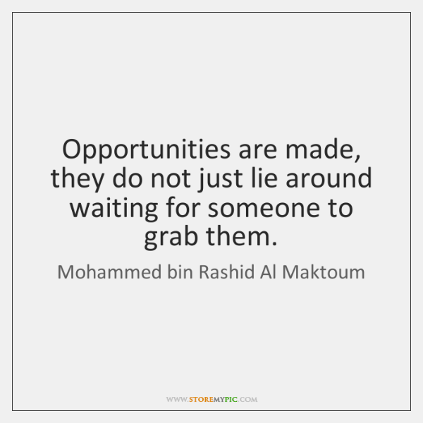 Opportunities are made, they do not just lie around waiting for someone ...