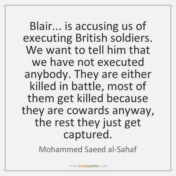 Blair... is accusing us of executing British soldiers. We want to tell ...