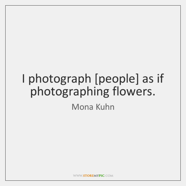 I photograph [people] as if photographing flowers.