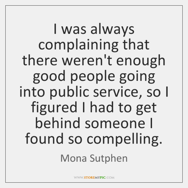 I was always complaining that there weren't enough good people going into ...