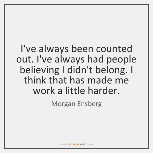 I've always been counted out. I've always had people believing I didn't ...