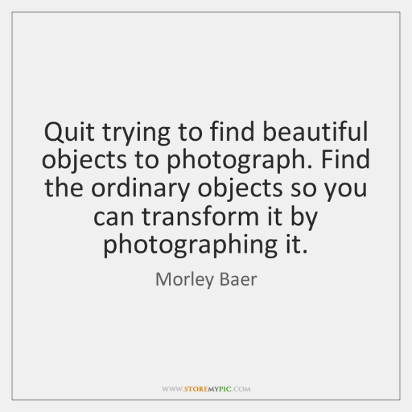 Quit trying to find beautiful objects to photograph. Find the ordinary objects ...