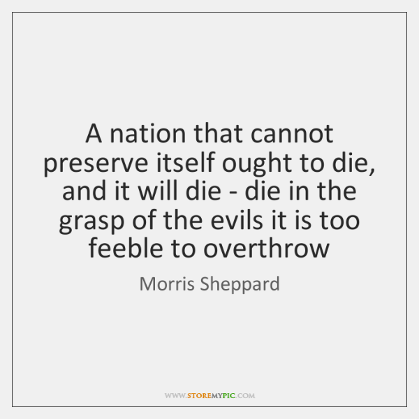 A nation that cannot preserve itself ought to die, and it will ...
