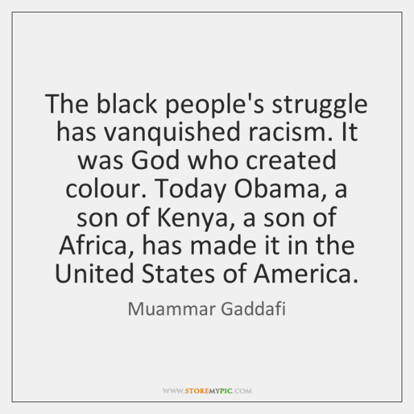 The black people's struggle has vanquished racism. It was God who created ...
