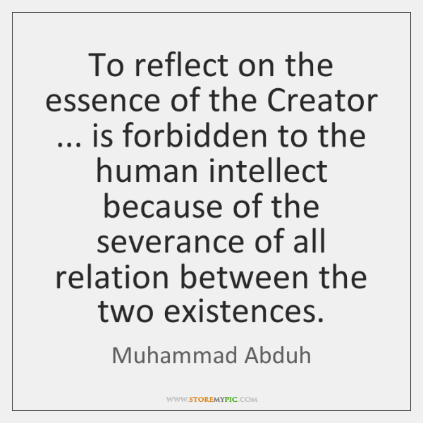 To reflect on the essence of the Creator ... is forbidden to the ...