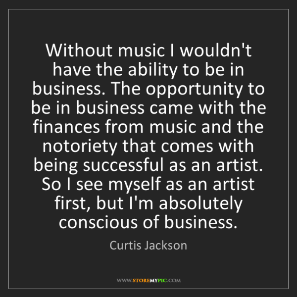 Curtis Jackson: Without music I wouldn't have the ability to be in business....