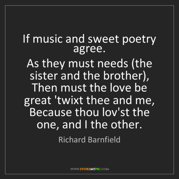 Richard Barnfield: If music and sweet poetry agree.   As they must needs...
