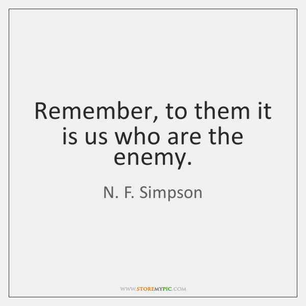 Remember, to them it is us who are the enemy.