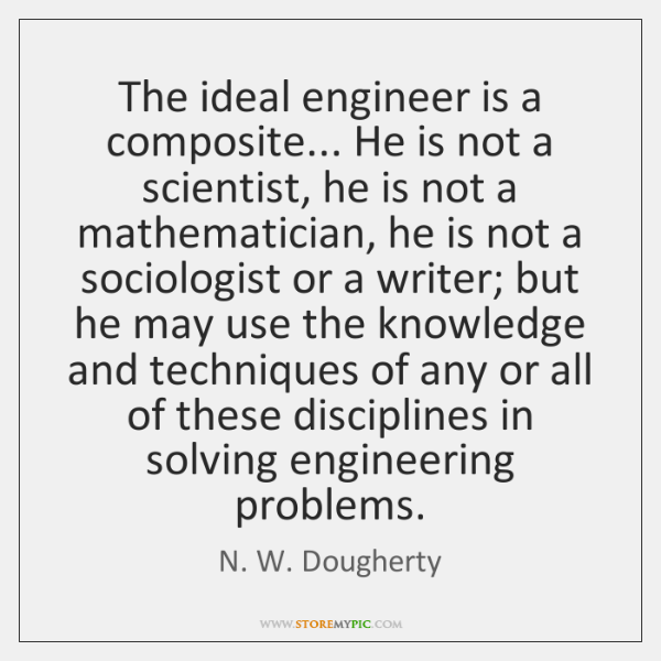 The ideal engineer is a composite... He is not a scientist, he ...