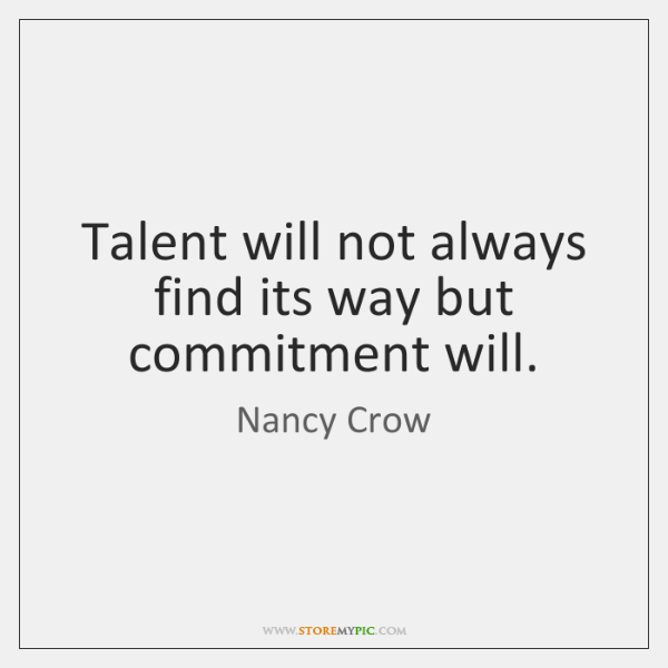 Talent will not always find its way but commitment will.