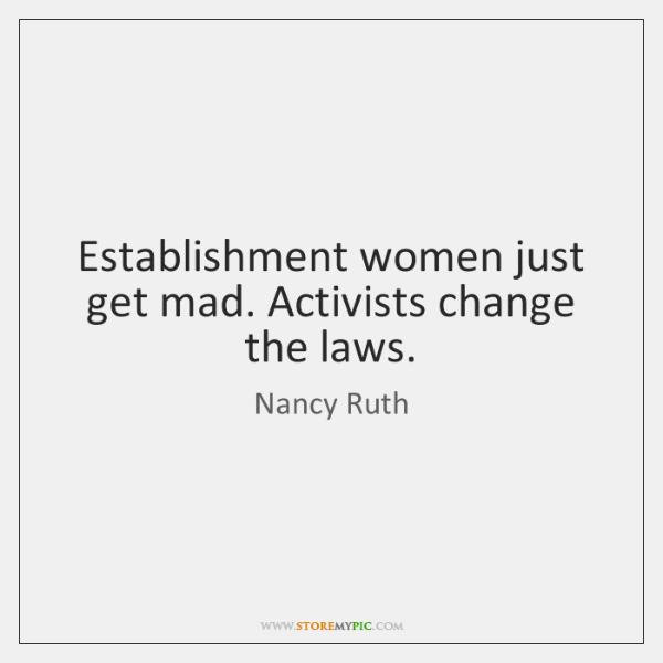Establishment women just get mad. Activists change the laws.