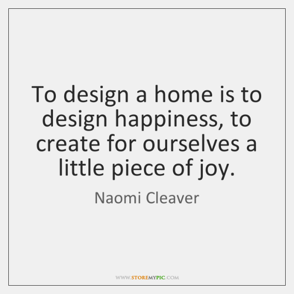 To design a home is to design happiness, to create for ourselves ...