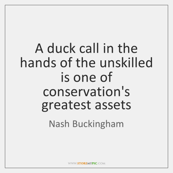 A duck call in the hands of the unskilled is one of ...