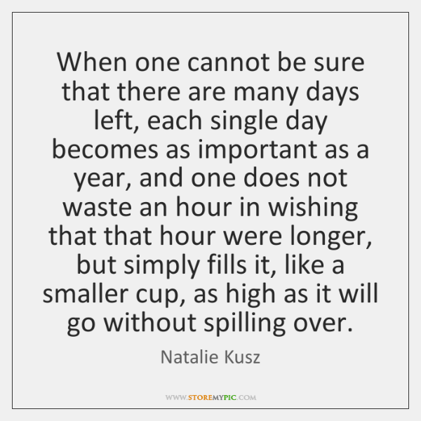 When one cannot be sure that there are many days left, each ...