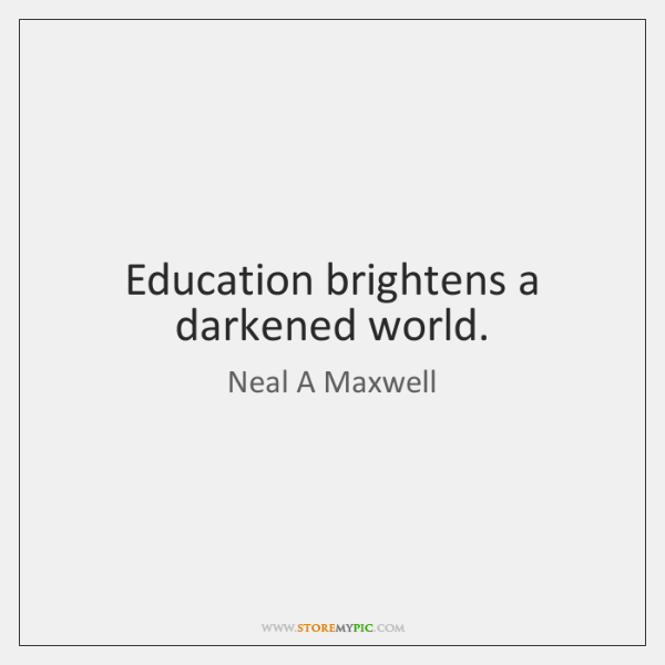 Education brightens a darkened world.