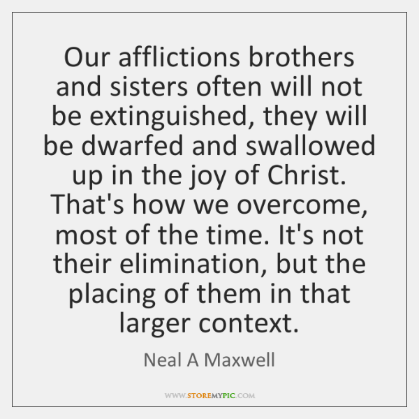 Our afflictions brothers and sisters often will not be extinguished, they will ...