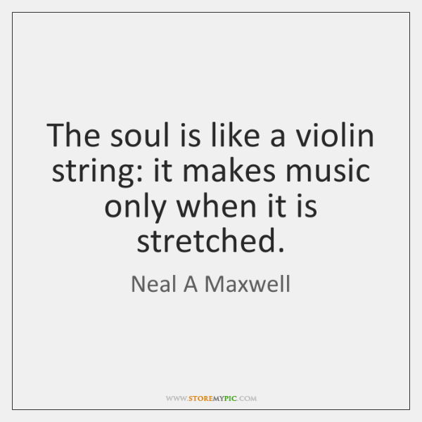 The soul is like a violin string: it makes music only when ...