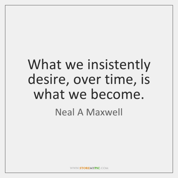 What we insistently desire, over time, is what we become.