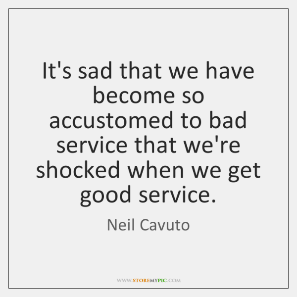 It's sad that we have become so accustomed to bad service that ...