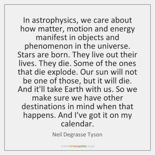In astrophysics, we care about how matter, motion and energy manifest in ...
