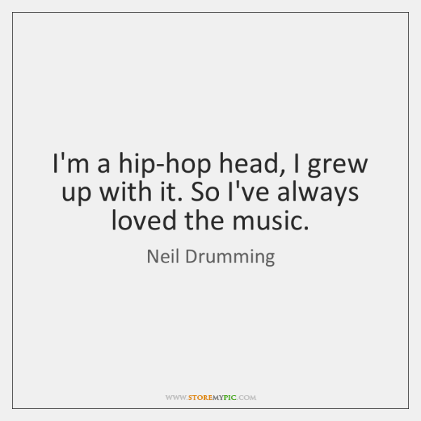 I'm a hip-hop head, I grew up with it. So I've always ...