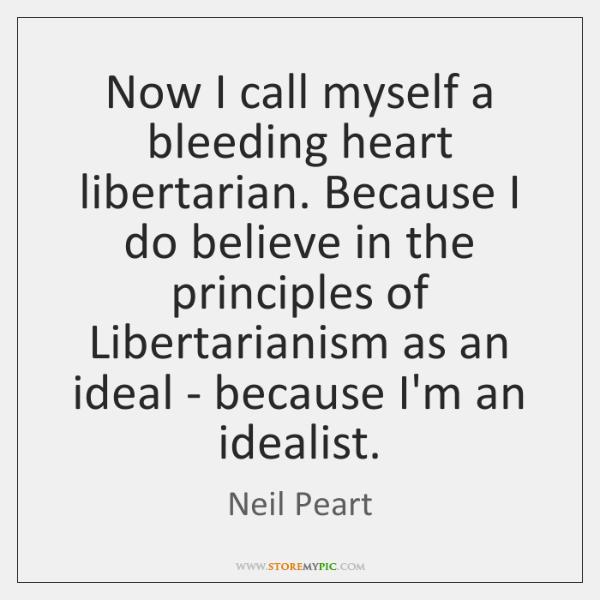 Now I call myself a bleeding heart libertarian. Because I do believe ...