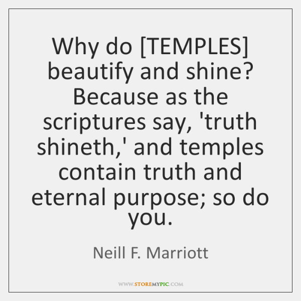 Why do [TEMPLES] beautify and shine? Because as the scriptures say, 'truth ...