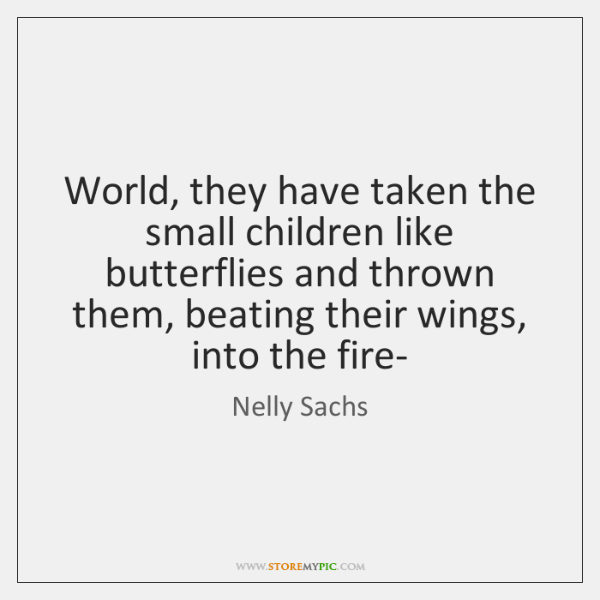 World, they have taken the small children like butterflies and thrown them, ...
