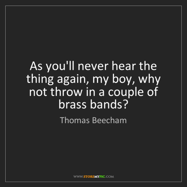 Thomas Beecham: As you'll never hear the thing again, my boy, why not...