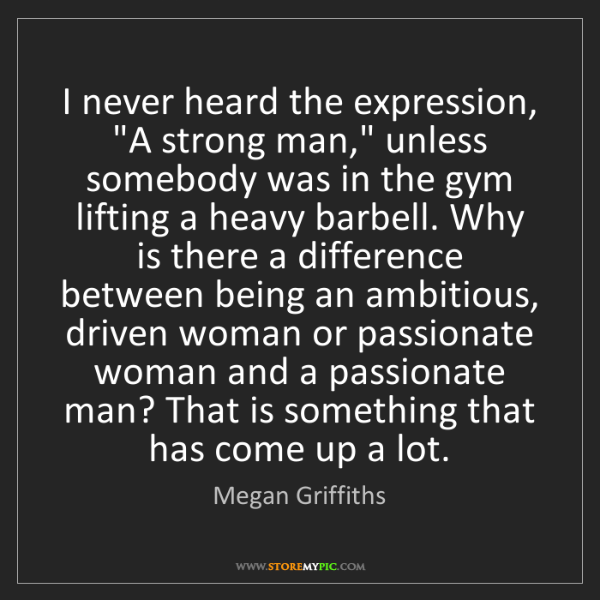 "Megan Griffiths: I never heard the expression, ""A strong man,"" unless..."
