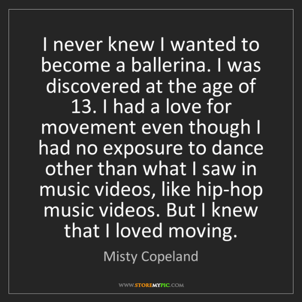 Misty Copeland: I never knew I wanted to become a ballerina. I was discovered...