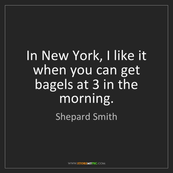 Shepard Smith: In New York, I like it when you can get bagels at 3 in...