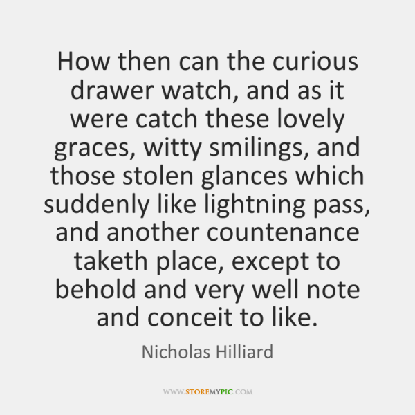 How then can the curious drawer watch, and as it were catch ...