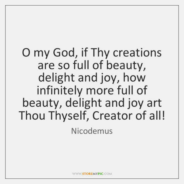 O my God, if Thy creations are so full of beauty, delight ...