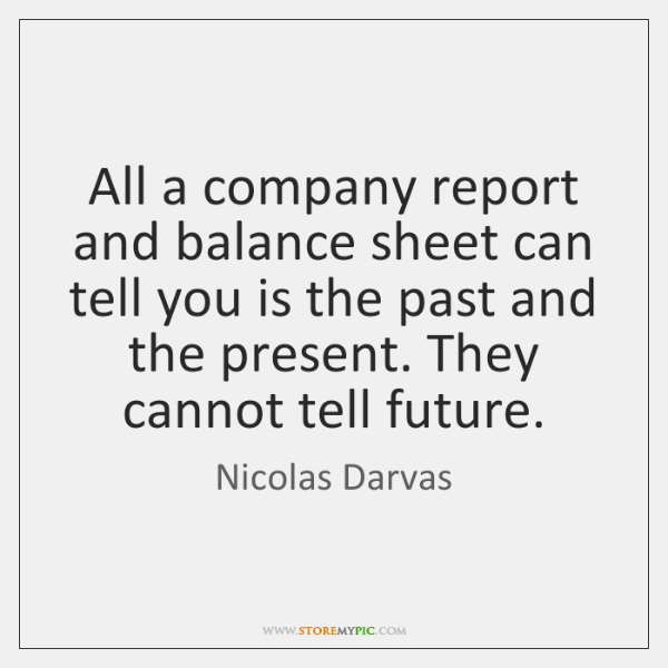 All a company report and balance sheet can tell you is the ...