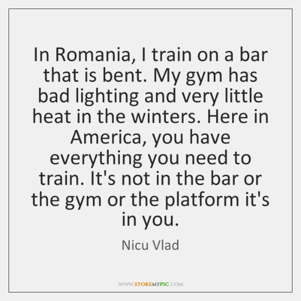 In Romania, I train on a bar that is bent. My gym ...