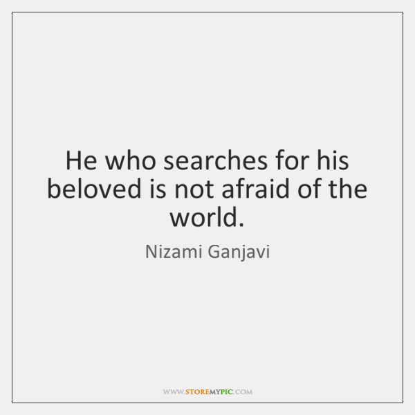 He who searches for his beloved is not afraid of the world.