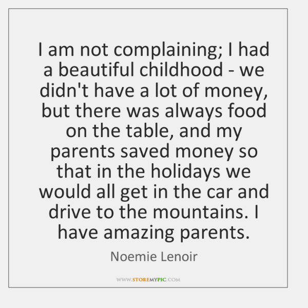 I am not complaining; I had a beautiful childhood - we didn't ...
