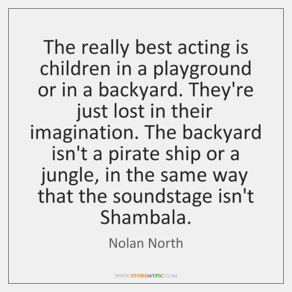 The really best acting is children in a playground or in a ...