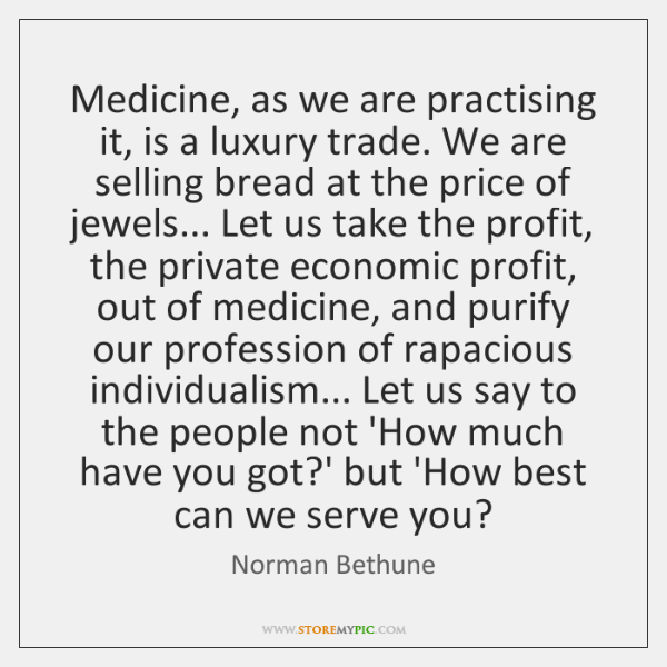 Medicine, as we are practising it, is a luxury trade. We are ...