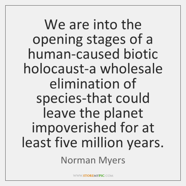 We are into the opening stages of a human-caused biotic holocaust-a wholesale ...